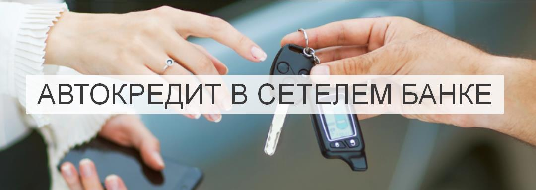 Автомобиль в кредит - банк СЕТЕЛЕМ | всегда низкие ставки!